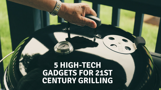 5 High-Tech Gadgets For 21st Century Grilling